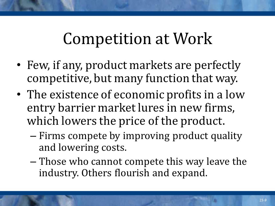 23-9 Competition at Work Few, if any, product markets are perfectly competitive, but many function that way. The existence of economic profits in a lo