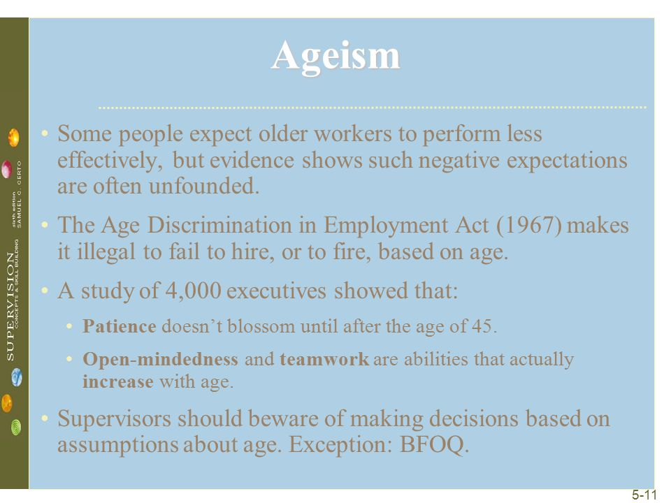 5-11 Ageism Some people expect older workers to perform less effectively, but evidence shows such negative expectations are often unfounded. The Age D
