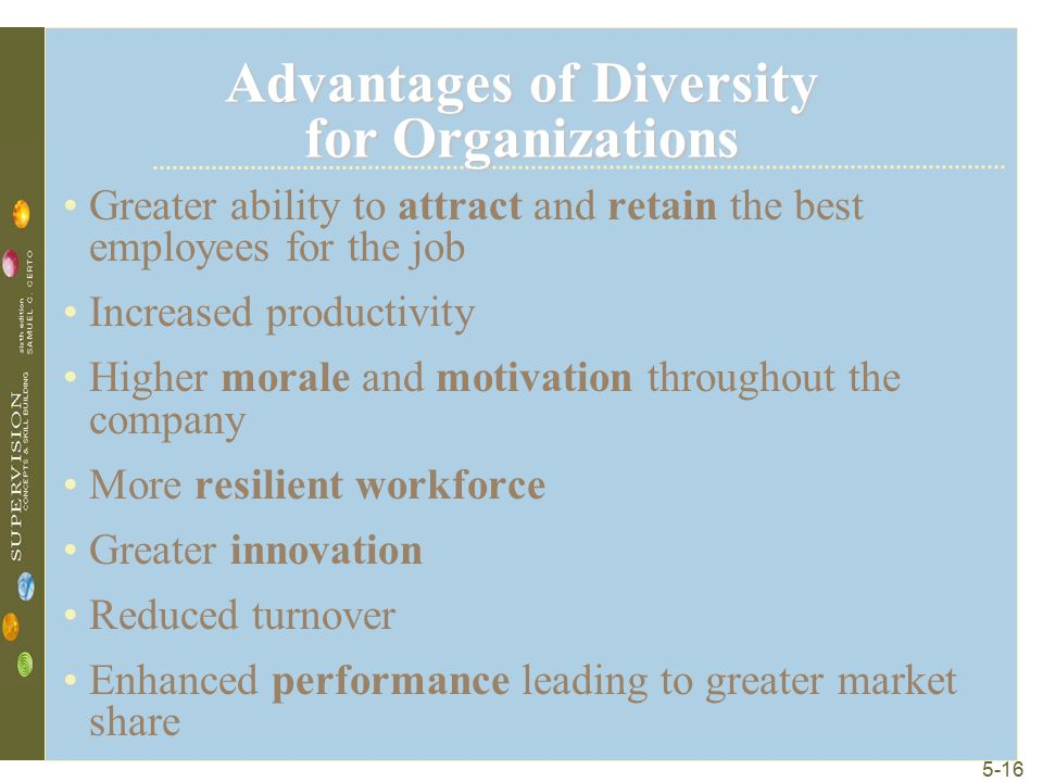 5-16 Advantages of Diversity for Organizations Greater ability to attract and retain the best employees for the job Increased productivity Higher mora