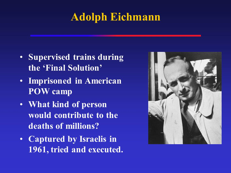 Adolph Eichmann Supervised trains during the 'Final Solution' Imprisoned in American POW camp What kind of person would contribute to the deaths of mi