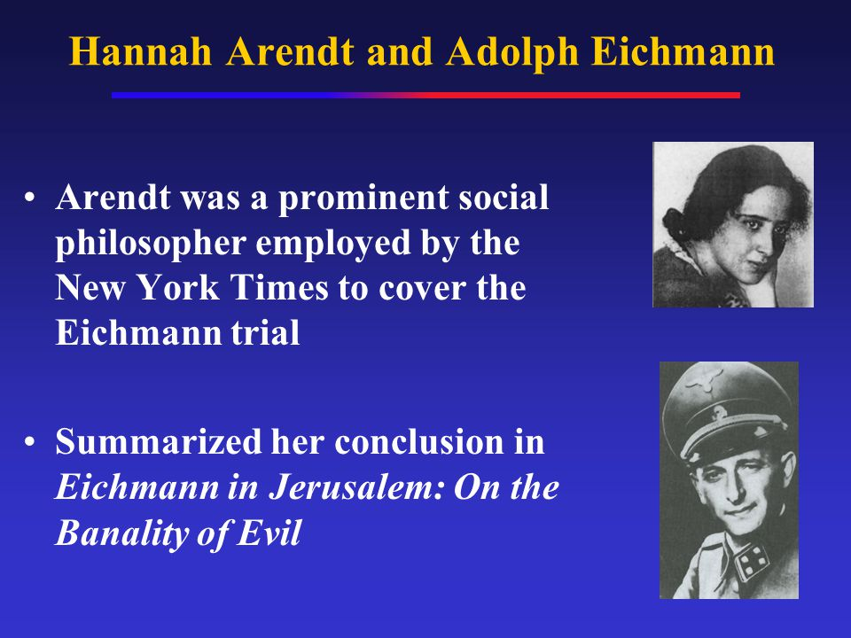 Hannah Arendt and Adolph Eichmann Arendt was a prominent social philosopher employed by the New York Times to cover the Eichmann trial Summarized her