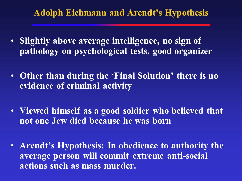 Adolph Eichmann and Arendt's Hypothesis Slightly above average intelligence, no sign of pathology on psychological tests, good organizer Other than du