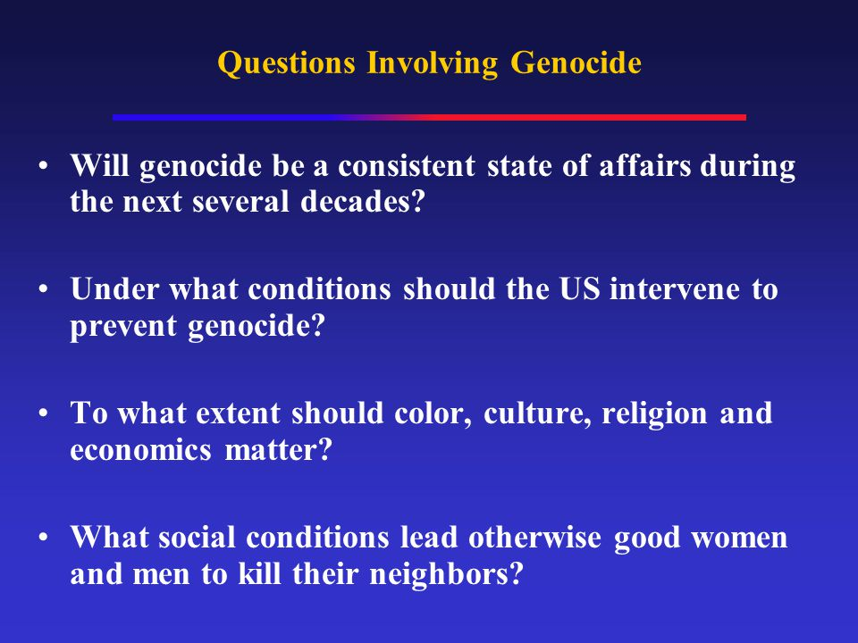 Questions Involving Genocide Will genocide be a consistent state of affairs during the next several decades? Under what conditions should the US inter