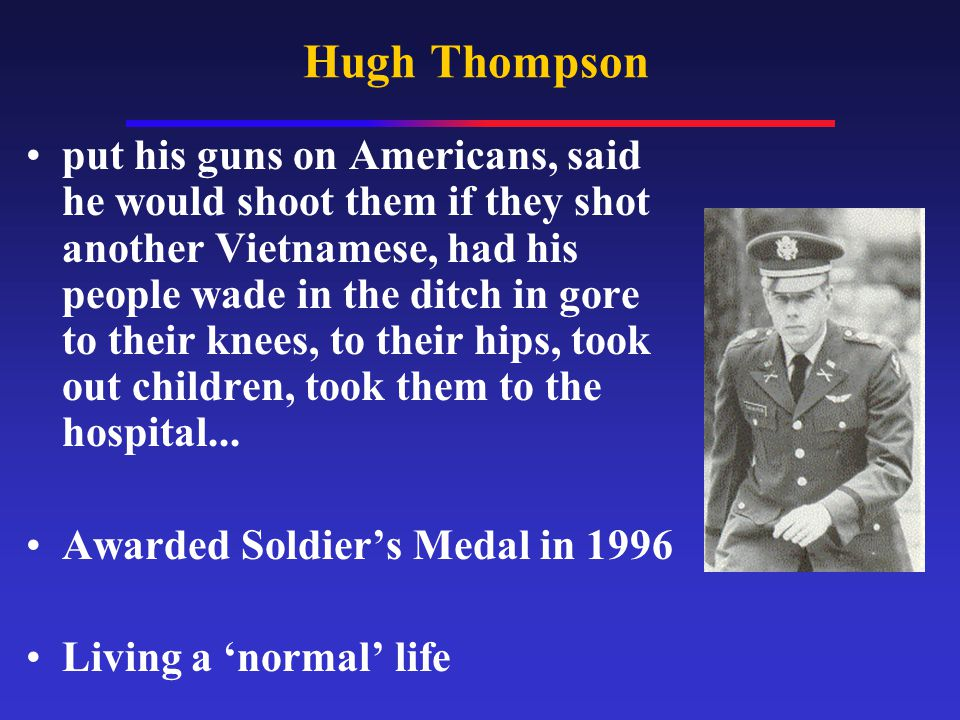 Hugh Thompson put his guns on Americans, said he would shoot them if they shot another Vietnamese, had his people wade in the ditch in gore to their k