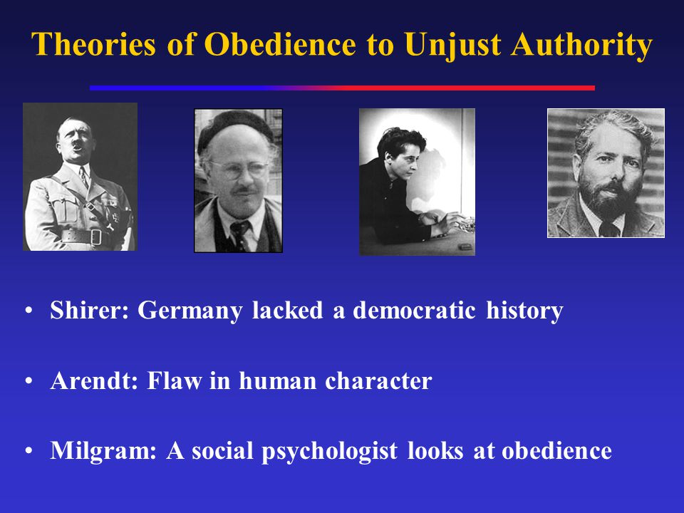 Theories of Obedience to Unjust Authority Shirer: Germany lacked a democratic history Arendt: Flaw in human character Milgram: A social psychologist l