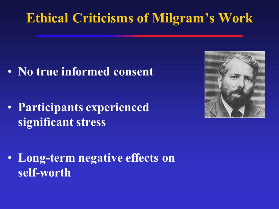 Ethical Criticisms of Milgram's Work No true informed consent Participants experienced significant stress Long-term negative effects on self-worth