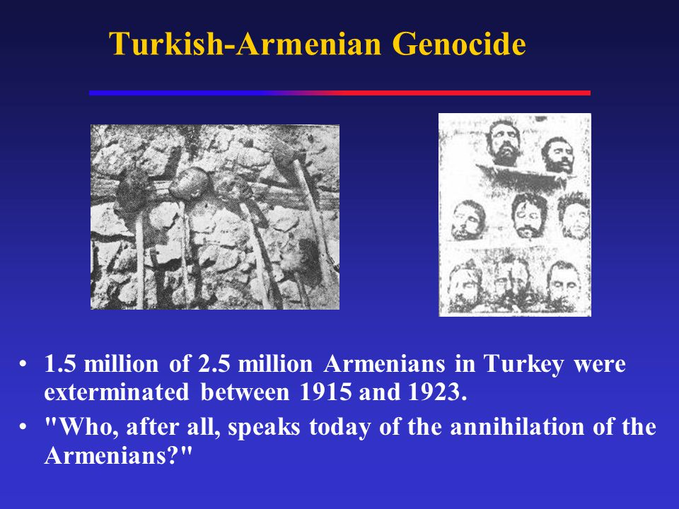 Turkish-Armenian Genocide 1.5 million of 2.5 million Armenians in Turkey were exterminated between 1915 and 1923.
