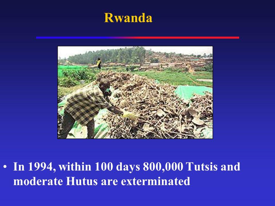 Rwanda In 1994, within 100 days 800,000 Tutsis and moderate Hutus are exterminated