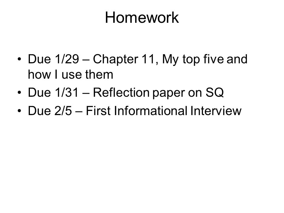 Homework Due 1/29 – Chapter 11, My top five and how I use them Due 1/31 – Reflection paper on SQ Due 2/5 – First Informational Interview