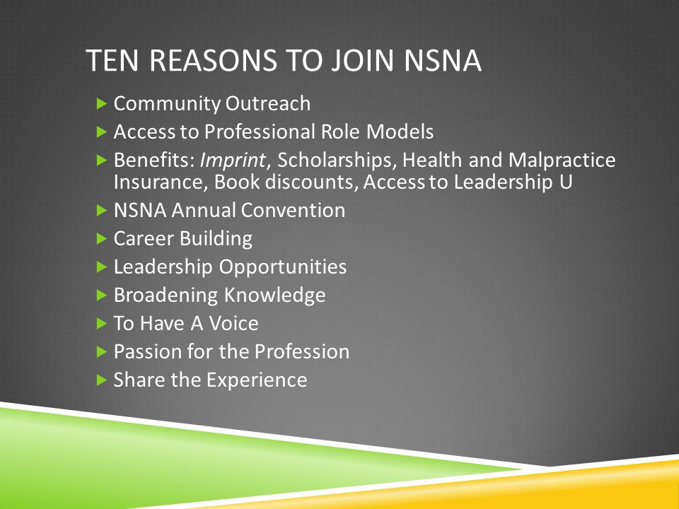 TEN REASONS TO JOIN NSNA  Community Outreach  Access to Professional Role Models  Benefits: Imprint, Scholarships, Health and Malpractice Insurance, Book discounts, Access to Leadership U  NSNA Annual Convention  Career Building  Leadership Opportunities  Broadening Knowledge  To Have A Voice  Passion for the Profession  Share the Experience
