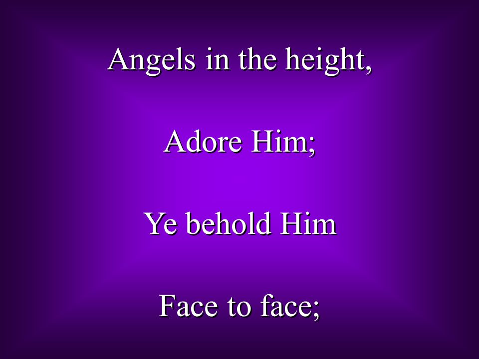Angels in the height, Adore Him; Ye behold Him Face to face; Angels in the height, Adore Him; Ye behold Him Face to face;