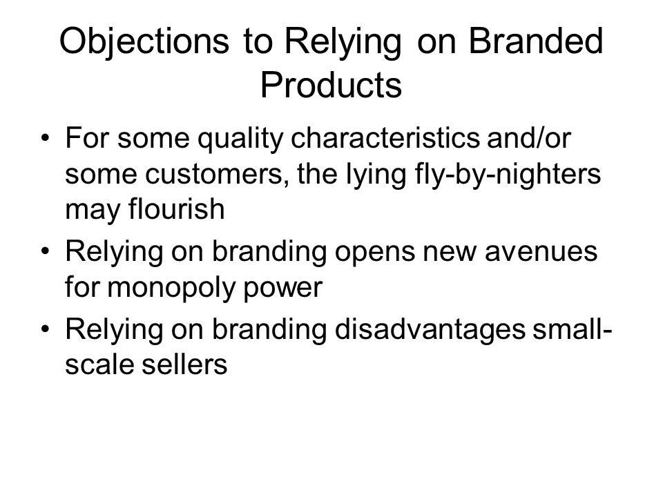 Objections to Relying on Branded Products For some quality characteristics and/or some customers, the lying fly-by-nighters may flourish Relying on branding opens new avenues for monopoly power Relying on branding disadvantages small- scale sellers