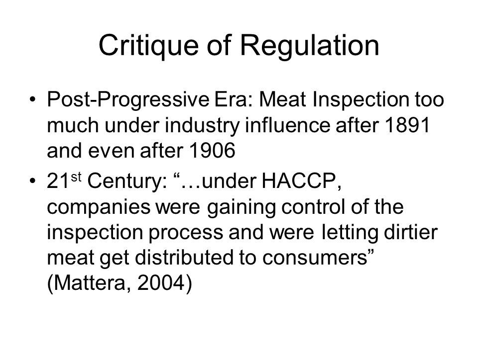Critique of Regulation Post-Progressive Era: Meat Inspection too much under industry influence after 1891 and even after 1906 21 st Century: …under HACCP, companies were gaining control of the inspection process and were letting dirtier meat get distributed to consumers (Mattera, 2004)