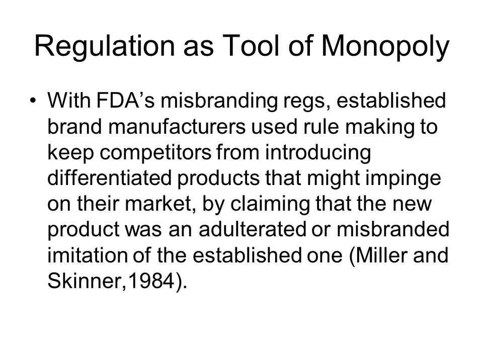 Regulation as Tool of Monopoly With FDA's misbranding regs, established brand manufacturers used rule making to keep competitors from introducing differentiated products that might impinge on their market, by claiming that the new product was an adulterated or misbranded imitation of the established one (Miller and Skinner,1984).