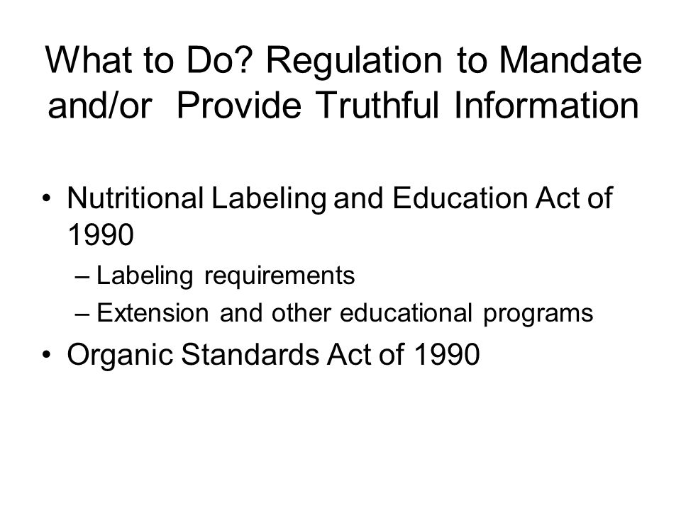 What to Do? Regulation to Mandate and/or Provide Truthful Information Nutritional Labeling and Education Act of 1990 –Labeling requirements –Extension
