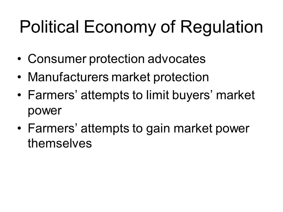 Political Economy of Regulation Consumer protection advocates Manufacturers market protection Farmers' attempts to limit buyers' market power Farmers'