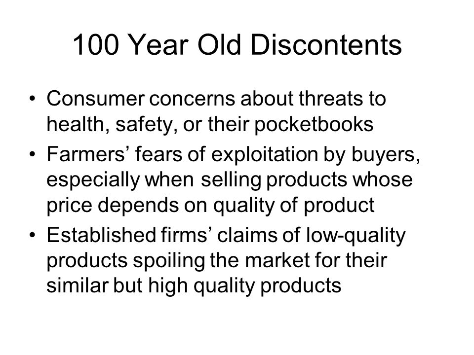 100 Year Old Discontents Consumer concerns about threats to health, safety, or their pocketbooks Farmers' fears of exploitation by buyers, especially when selling products whose price depends on quality of product Established firms' claims of low-quality products spoiling the market for their similar but high quality products