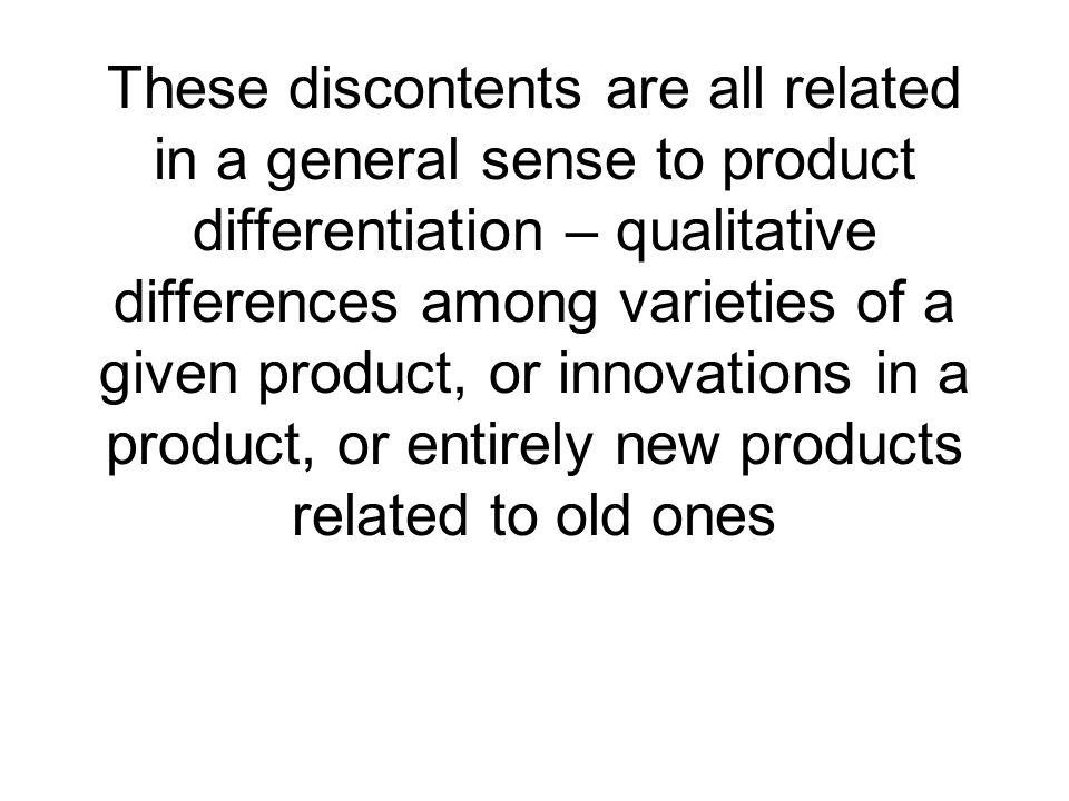 These discontents are all related in a general sense to product differentiation – qualitative differences among varieties of a given product, or innovations in a product, or entirely new products related to old ones