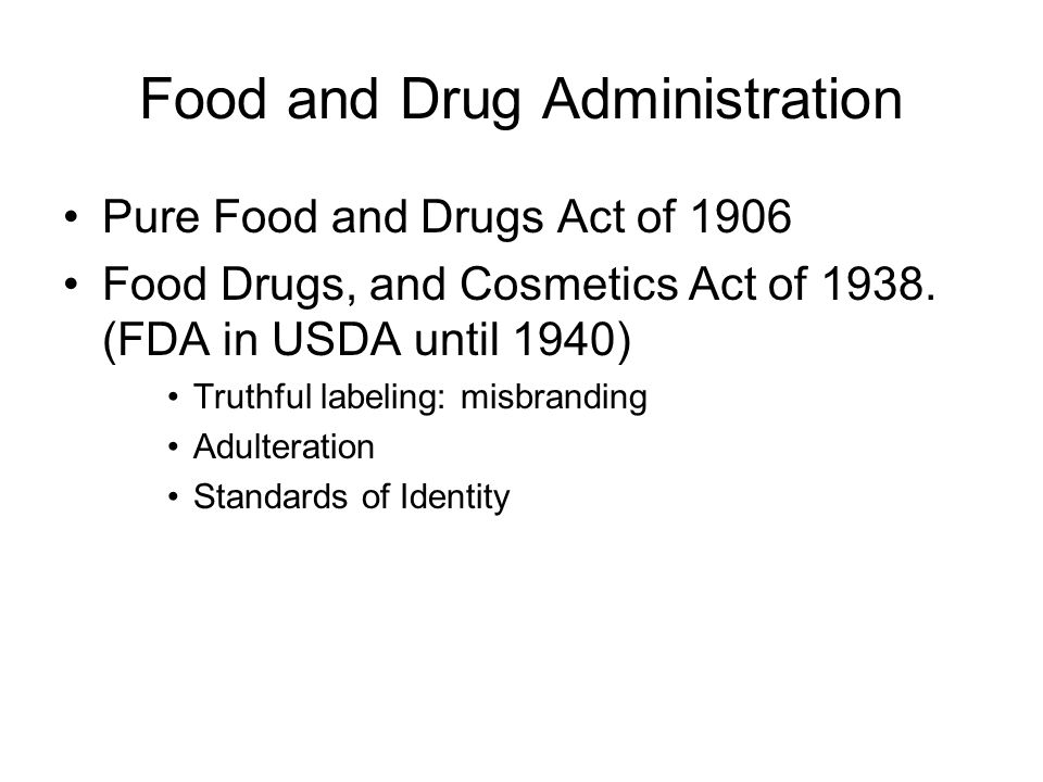 Food and Drug Administration Pure Food and Drugs Act of 1906 Food Drugs, and Cosmetics Act of 1938. (FDA in USDA until 1940) Truthful labeling: misbra