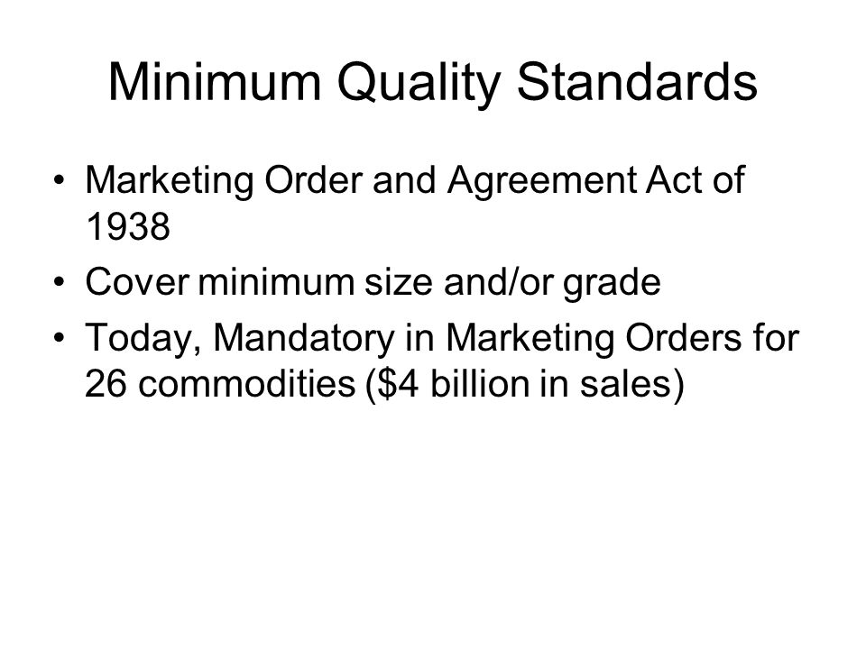 Minimum Quality Standards Marketing Order and Agreement Act of 1938 Cover minimum size and/or grade Today, Mandatory in Marketing Orders for 26 commod