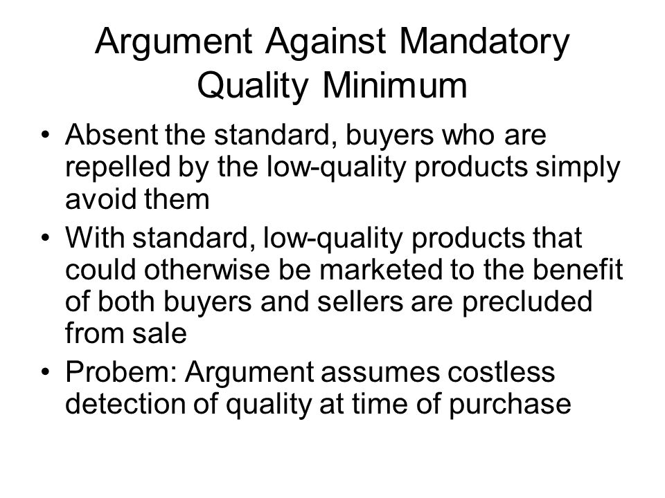 Argument Against Mandatory Quality Minimum Absent the standard, buyers who are repelled by the low-quality products simply avoid them With standard, low-quality products that could otherwise be marketed to the benefit of both buyers and sellers are precluded from sale Probem: Argument assumes costless detection of quality at time of purchase