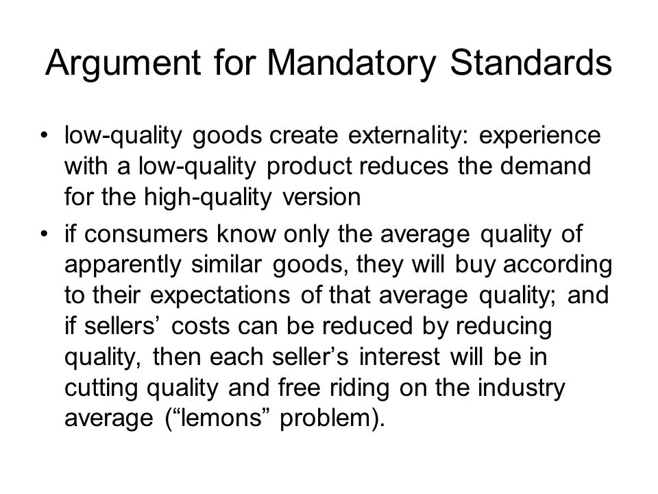 Argument for Mandatory Standards low-quality goods create externality: experience with a low-quality product reduces the demand for the high-quality v