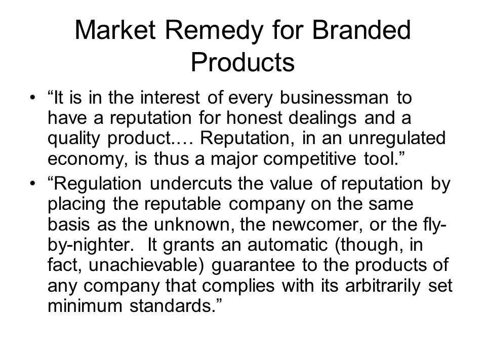 Market Remedy for Branded Products It is in the interest of every businessman to have a reputation for honest dealings and a quality product.… Reputation, in an unregulated economy, is thus a major competitive tool. Regulation undercuts the value of reputation by placing the reputable company on the same basis as the unknown, the newcomer, or the fly- by-nighter.