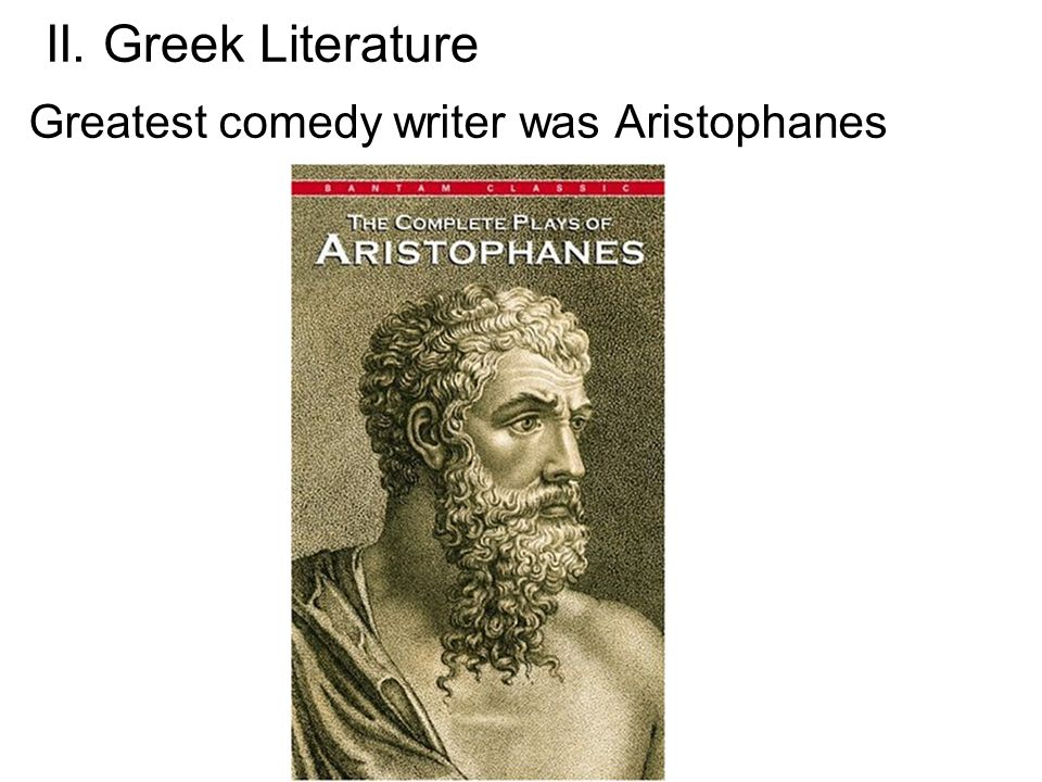 II. Greek Literature Greatest comedy writer was Aristophanes