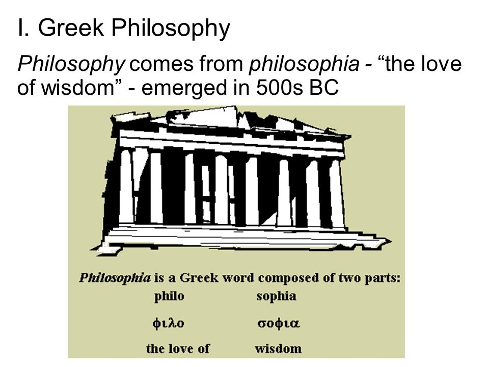I. Greek Philosophy Philosophy comes from philosophia - the love of wisdom - emerged in 500s BC