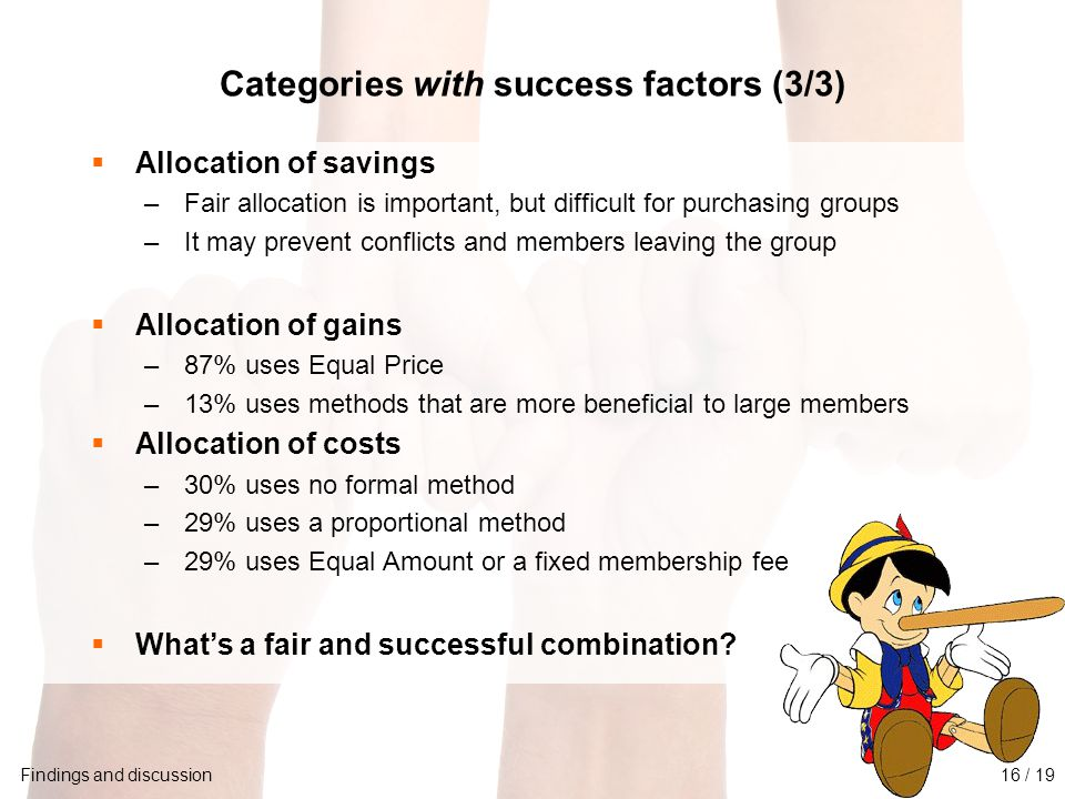 University of Twente Initiative for Purchasing Studies (UTIPS) 17/16 Categories with success factors (3/3) Findings and discussion  Allocation of savings –Fair allocation is important, but difficult for purchasing groups –It may prevent conflicts and members leaving the group  Allocation of gains –87% uses Equal Price –13% uses methods that are more beneficial to large members  Allocation of costs –30% uses no formal method –29% uses a proportional method –29% uses Equal Amount or a fixed membership fee  What's a fair and successful combination.