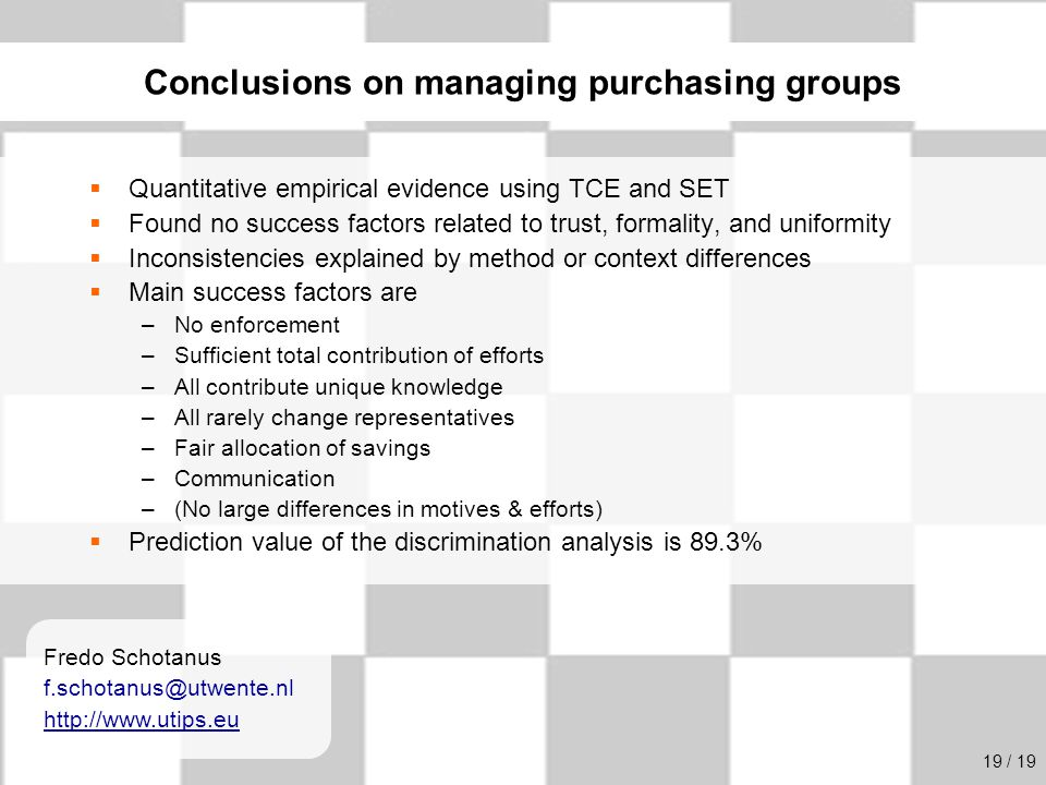 University of Twente Initiative for Purchasing Studies (UTIPS) 20/16  Quantitative empirical evidence using TCE and SET  Found no success factors related to trust, formality, and uniformity  Inconsistencies explained by method or context differences  Main success factors are –No enforcement –Sufficient total contribution of efforts –All contribute unique knowledge –All rarely change representatives –Fair allocation of savings –Communication –(No large differences in motives & efforts)  Prediction value of the discrimination analysis is 89.3% Conclusions on managing purchasing groups Fredo Schotanus f.schotanus@utwente.nl http://www.utips.eu 19 / 19