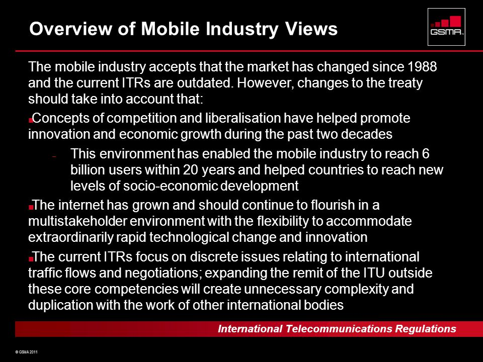 © GSMA 2011 Overview of Mobile Industry Views The mobile industry accepts that the market has changed since 1988 and the current ITRs are outdated.
