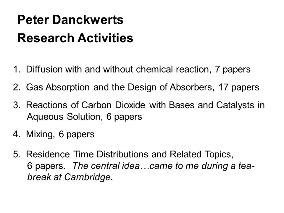 Peter Danckwerts Research Activities 1. Diffusion with and without chemical reaction, 7 papers 2.
