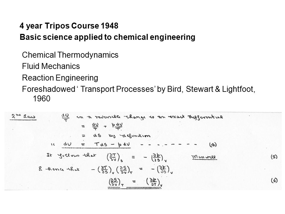 4 year Tripos Course 1948 Basic science applied to chemical engineering Chemical Thermodynamics Fluid Mechanics Reaction Engineering Foreshadowed ' Transport Processes' by Bird, Stewart & Lightfoot, 1960