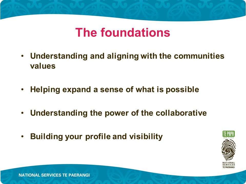 The foundations Understanding and aligning with the communities values Helping expand a sense of what is possible Understanding the power of the collaborative Building your profile and visibility