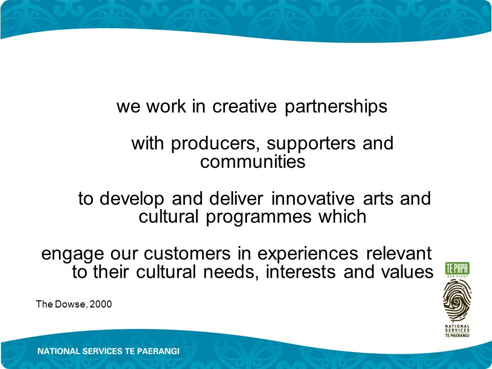 we work in creative partnerships with producers, supporters and communities to develop and deliver innovative arts and cultural programmes which engage our customers in experiences relevant to their cultural needs, interests and values The Dowse, 2000