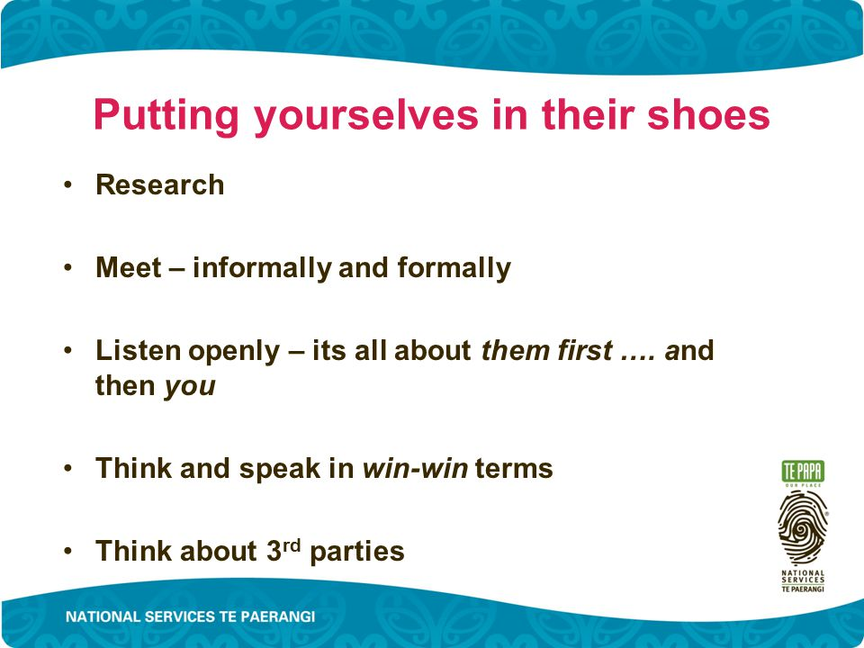 Putting yourselves in their shoes Research Meet – informally and formally Listen openly – its all about them first ….