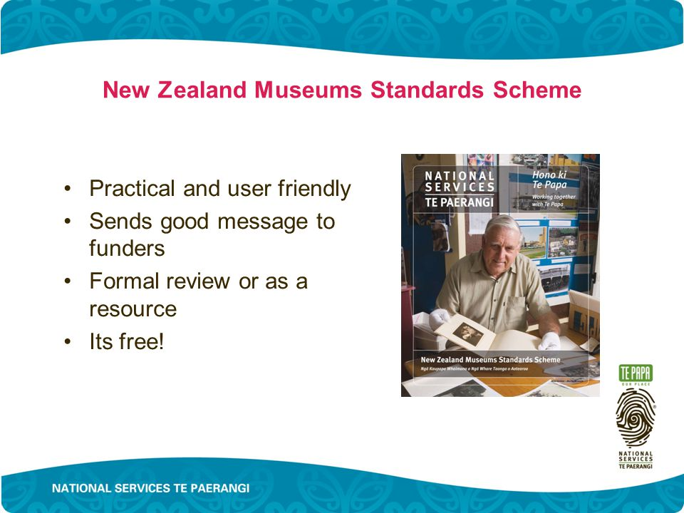 New Zealand Museums Standards Scheme Practical and user friendly Sends good message to funders Formal review or as a resource Its free!