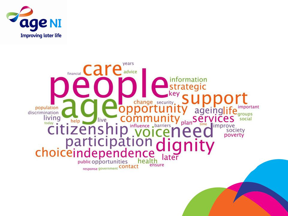 Vision: to create a world in which older people flourish About Age NI Mission: to improve and enhance the lives of older people
