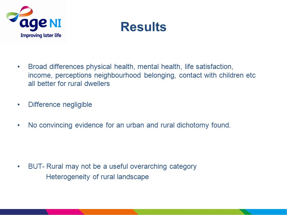 Broad differences physical health, mental health, life satisfaction, income, perceptions neighbourhood belonging, contact with children etc all better for rural dwellers Difference negligible No convincing evidence for an urban and rural dichotomy found.
