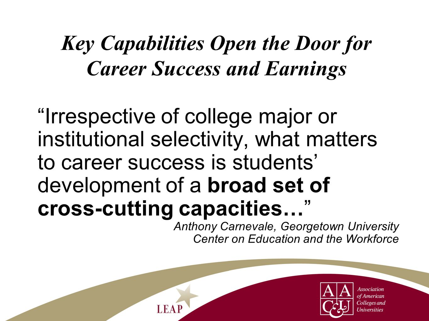 Key Capabilities Open the Door for Career Success and Earnings Irrespective of college major or institutional selectivity, what matters to career success is students' development of a broad set of cross-cutting capacities… Anthony Carnevale, Georgetown University Center on Education and the Workforce