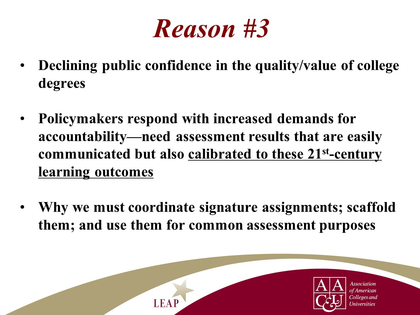 Reason #3 Declining public confidence in the quality/value of college degrees Policymakers respond with increased demands for accountability—need assessment results that are easily communicated but also calibrated to these 21 st -century learning outcomes Why we must coordinate signature assignments; scaffold them; and use them for common assessment purposes