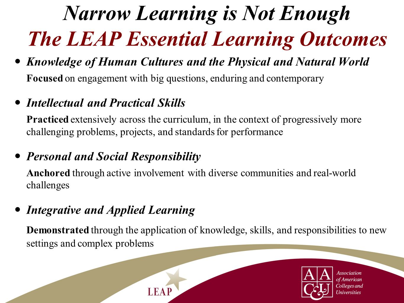 Narrow Learning is Not Enough The LEAP Essential Learning Outcomes Knowledge of Human Cultures and the Physical and Natural World Focused on engagemen