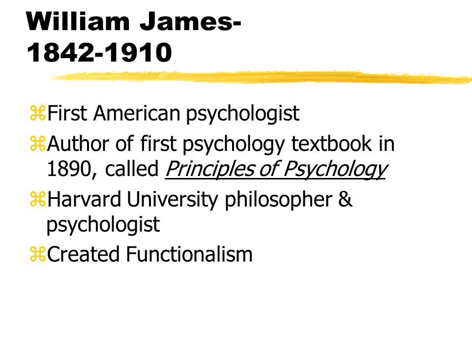 William James- 1842-1910 zFirst American psychologist zAuthor of first psychology textbook in 1890, called Principles of Psychology zHarvard University philosopher & psychologist zCreated Functionalism