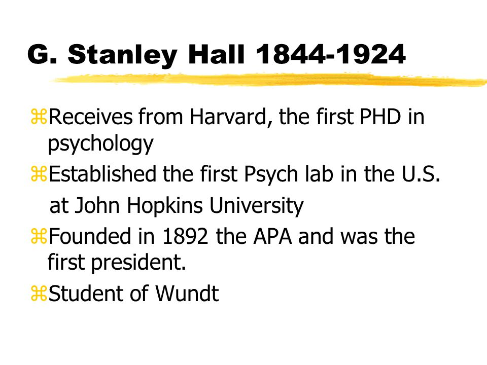 G. Stanley Hall 1844-1924 zReceives from Harvard, the first PHD in psychology zEstablished the first Psych lab in the U.S. at John Hopkins University