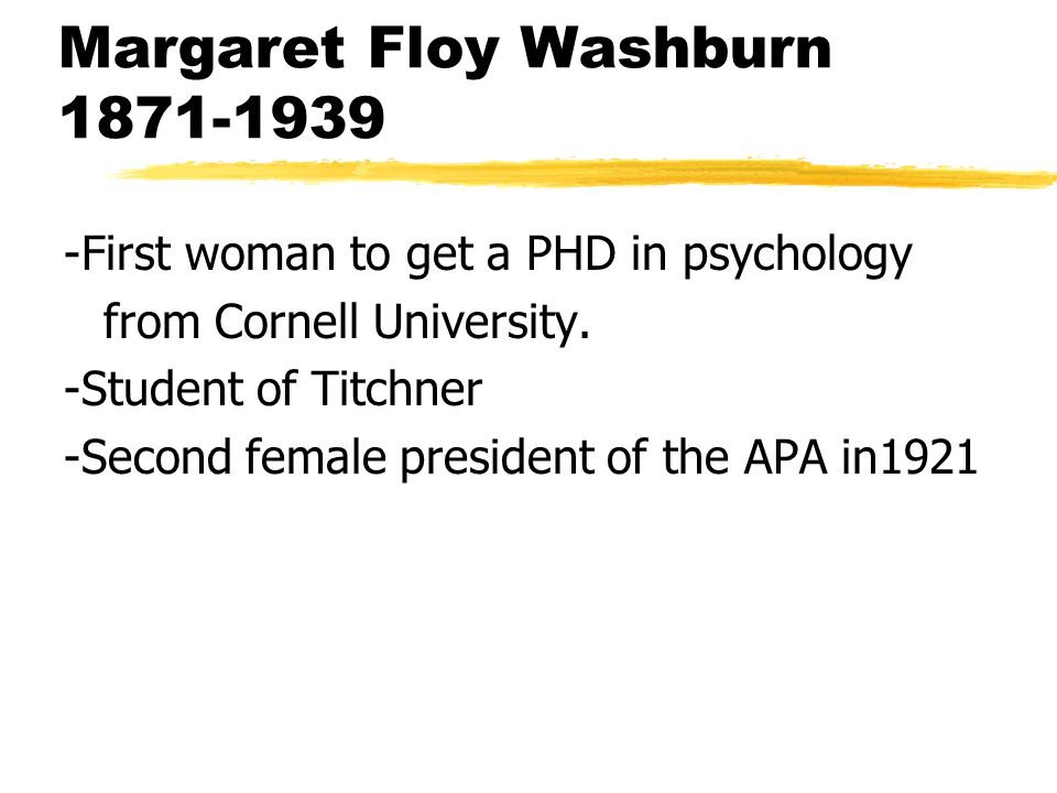 Margaret Floy Washburn 1871-1939 -First woman to get a PHD in psychology from Cornell University.