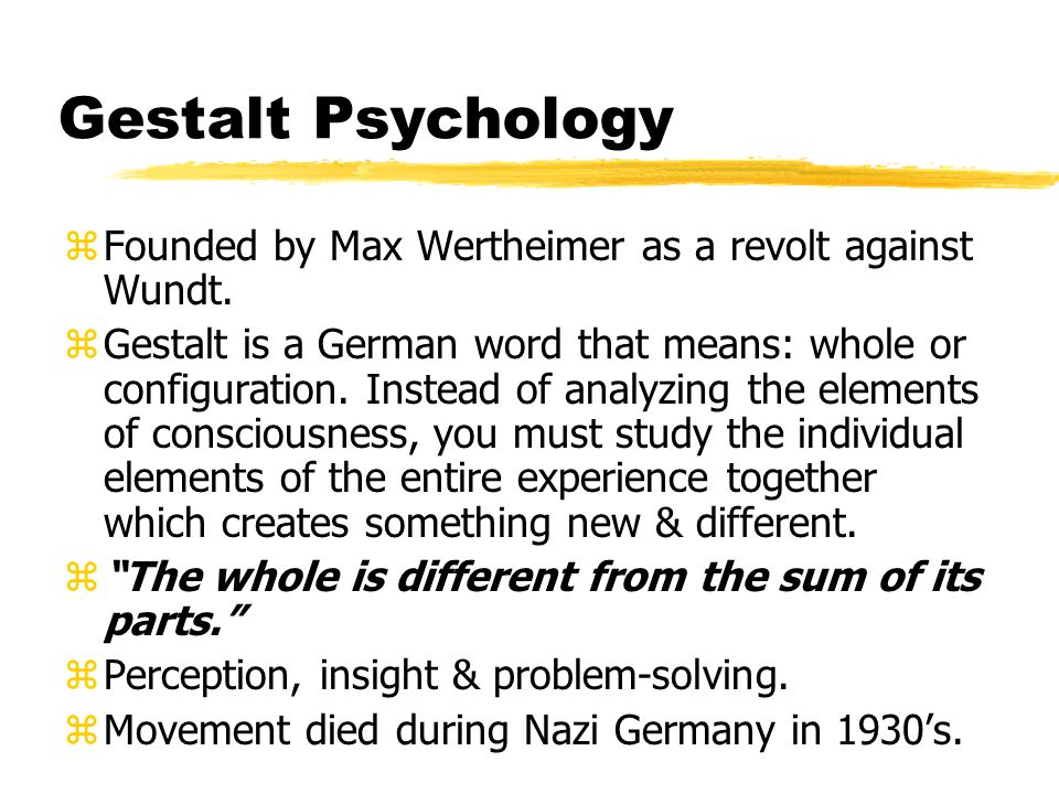Gestalt Psychology zFounded by Max Wertheimer as a revolt against Wundt.