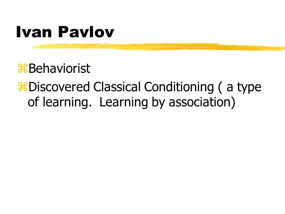 Ivan Pavlov zBehaviorist zDiscovered Classical Conditioning ( a type of learning.
