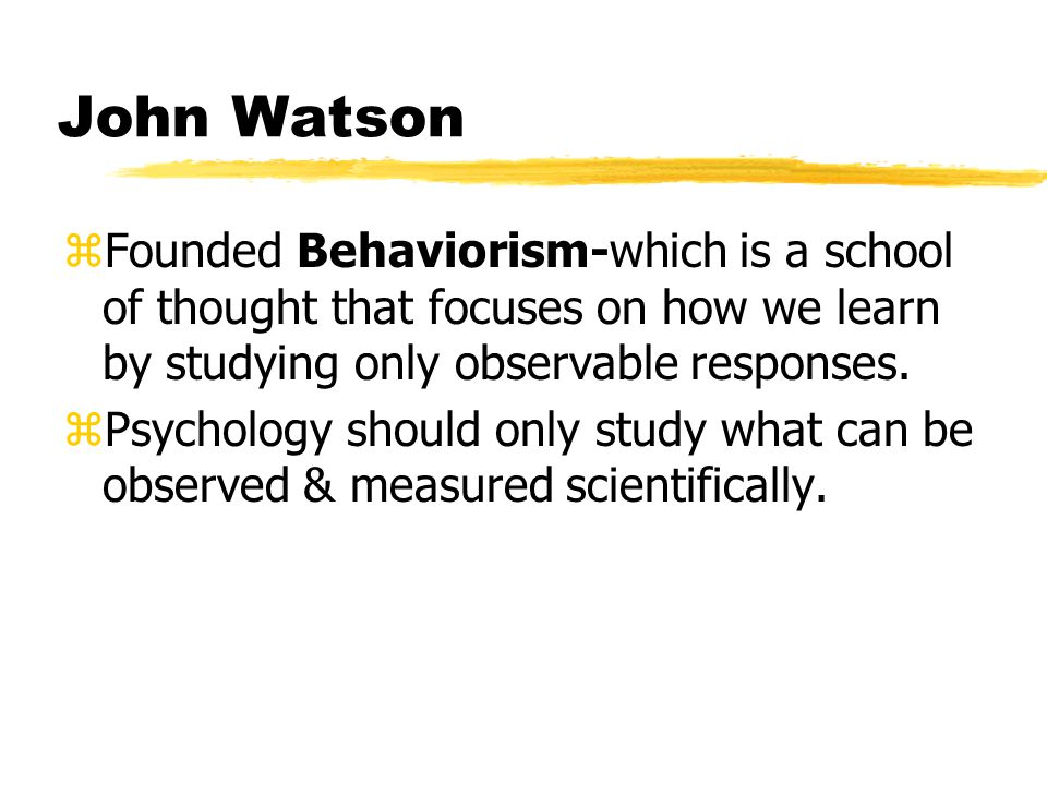 John Watson zFounded Behaviorism-which is a school of thought that focuses on how we learn by studying only observable responses.