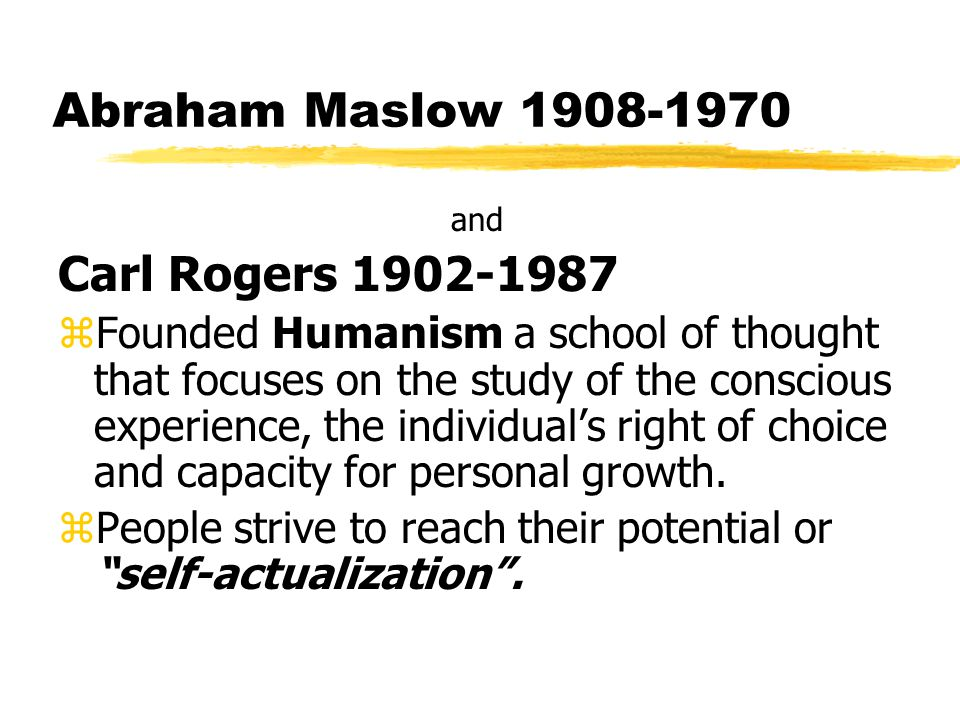 Abraham Maslow 1908-1970 and Carl Rogers 1902-1987 zFounded Humanism a school of thought that focuses on the study of the conscious experience, the individual's right of choice and capacity for personal growth.